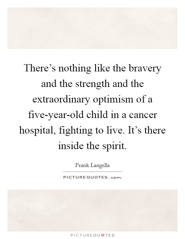 There's nothing like the bravery and the strength and the extraordinary optimism of a five-year-old child in a cancer hospital, fighting to live. It's there inside the spirit Picture Quote #1