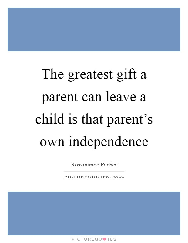 The greatest gift a parent can leave a child is that parent's own independence Picture Quote #1