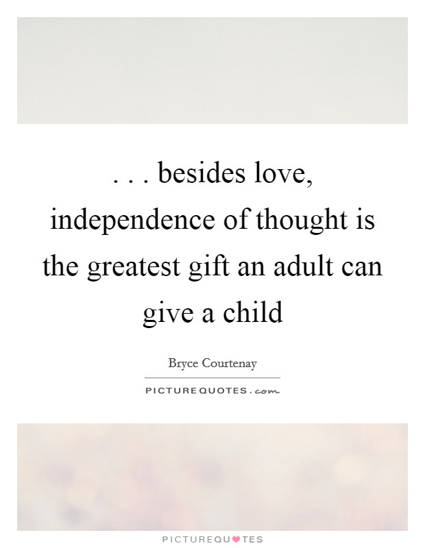 . . . besides love, independence of thought is the greatest gift an adult can give a child Picture Quote #1