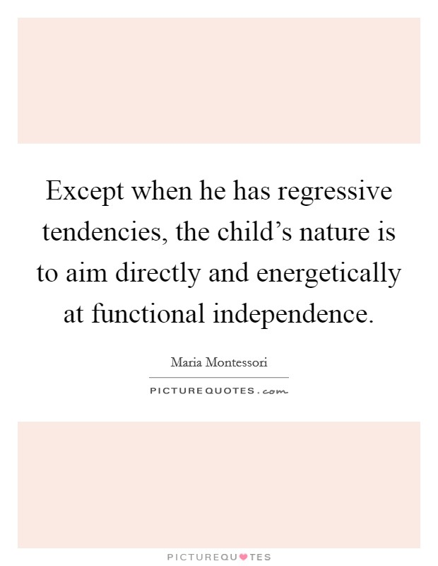 Except when he has regressive tendencies, the child's nature is to aim directly and energetically at functional independence Picture Quote #1