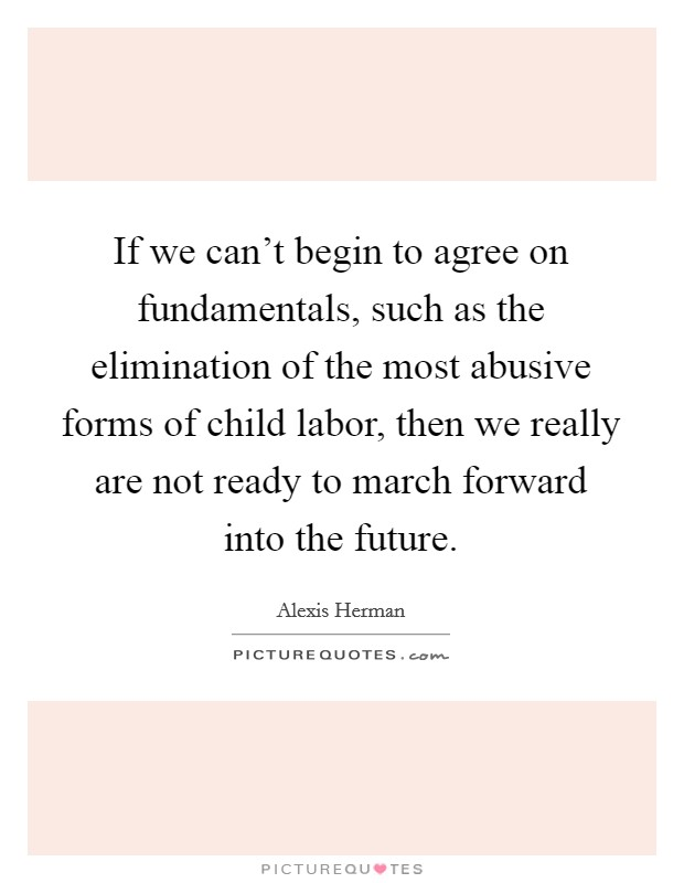 If we can't begin to agree on fundamentals, such as the elimination of the most abusive forms of child labor, then we really are not ready to march forward into the future Picture Quote #1