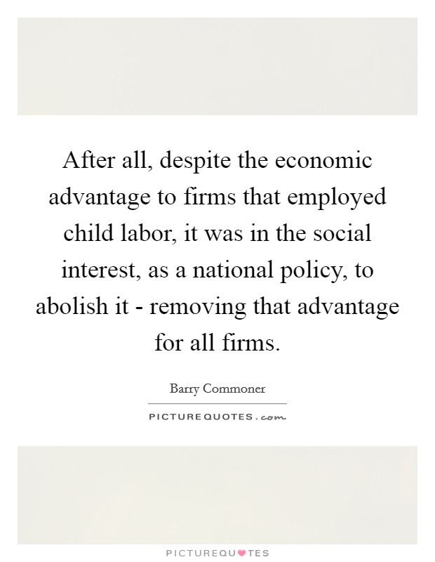 After all, despite the economic advantage to firms that employed child labor, it was in the social interest, as a national policy, to abolish it - removing that advantage for all firms Picture Quote #1
