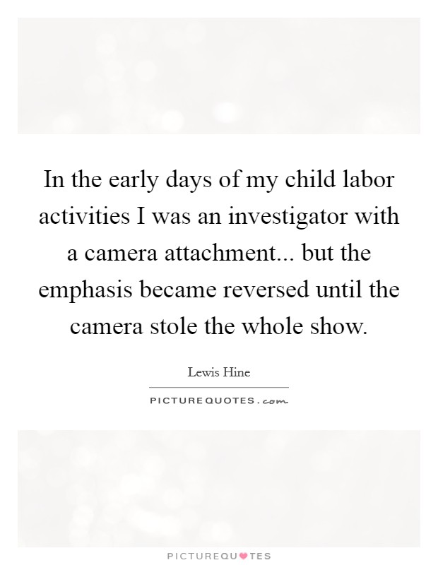 In the early days of my child labor activities I was an investigator with a camera attachment... but the emphasis became reversed until the camera stole the whole show Picture Quote #1