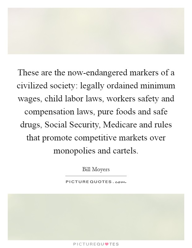 These are the now-endangered markers of a civilized society: legally ordained minimum wages, child labor laws, workers safety and compensation laws, pure foods and safe drugs, Social Security, Medicare and rules that promote competitive markets over monopolies and cartels Picture Quote #1