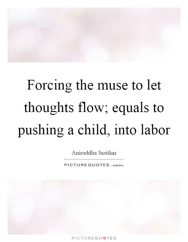Forcing the muse to let thoughts flow; equals to pushing a child, into labor Picture Quote #1