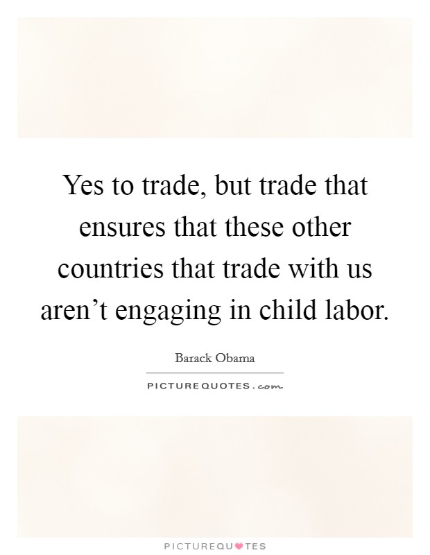 Yes to trade, but trade that ensures that these other countries that trade with us aren't engaging in child labor Picture Quote #1