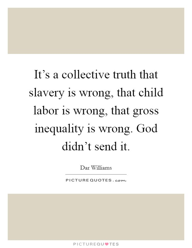 It's a collective truth that slavery is wrong, that child labor is wrong, that gross inequality is wrong. God didn't send it Picture Quote #1