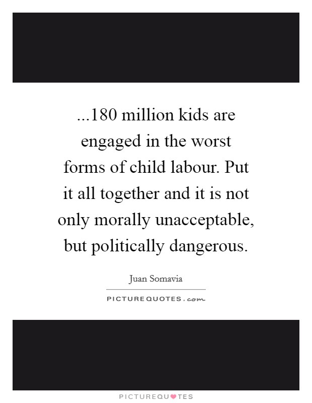 ...180 million kids are engaged in the worst forms of child labour. Put it all together and it is not only morally unacceptable, but politically dangerous Picture Quote #1