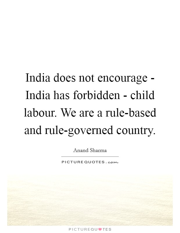 India does not encourage - India has forbidden - child labour. We are a rule-based and rule-governed country Picture Quote #1