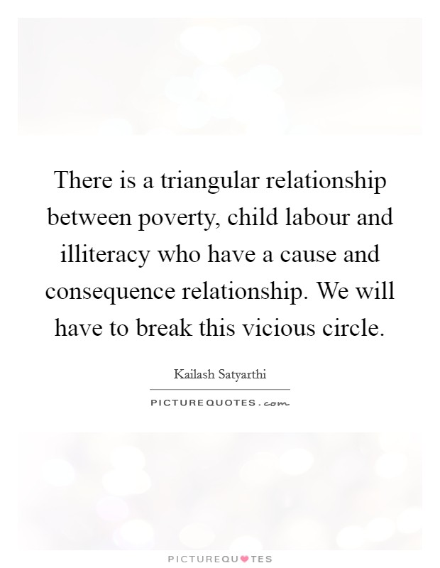 There is a triangular relationship between poverty, child labour and illiteracy who have a cause and consequence relationship. We will have to break this vicious circle Picture Quote #1
