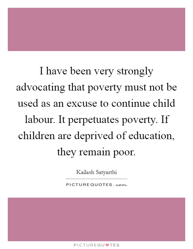 I have been very strongly advocating that poverty must not be used as an excuse to continue child labour. It perpetuates poverty. If children are deprived of education, they remain poor Picture Quote #1