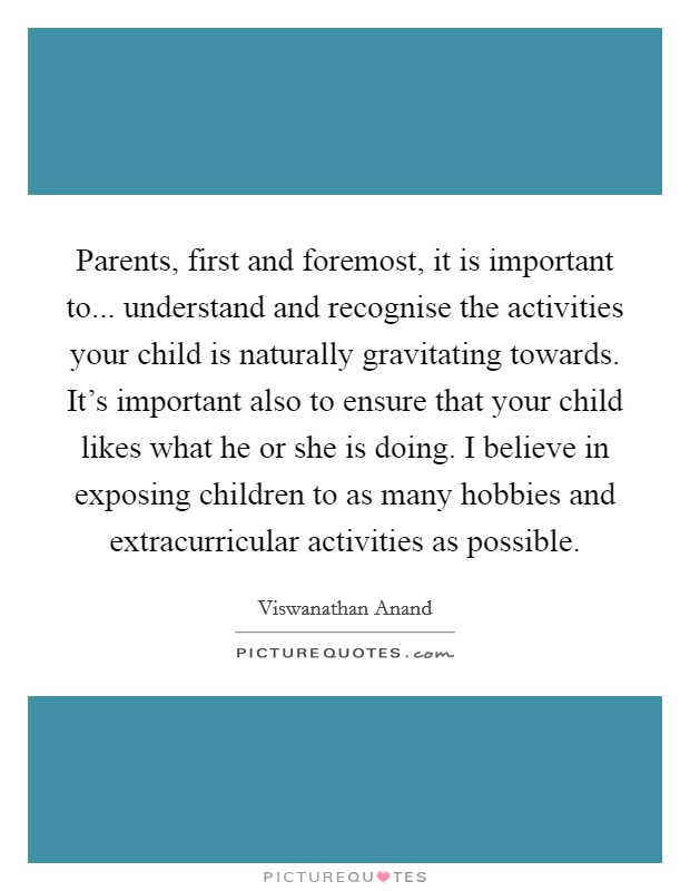 Parents, first and foremost, it is important to... understand and recognise the activities your child is naturally gravitating towards. It's important also to ensure that your child likes what he or she is doing. I believe in exposing children to as many hobbies and extracurricular activities as possible Picture Quote #1
