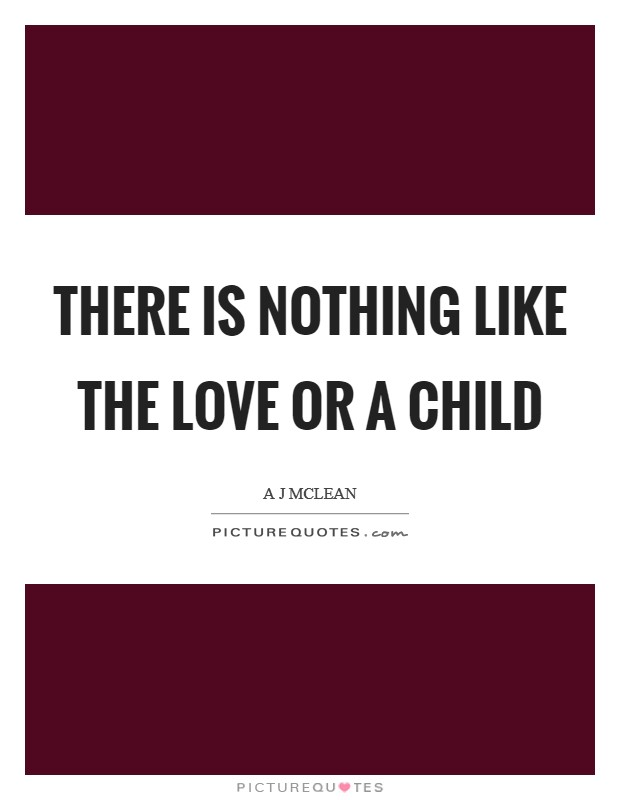 There is nothing like the love or a child Picture Quote #1