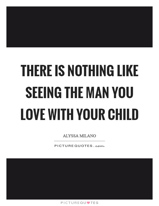 There is nothing like seeing the man you love with your child Picture Quote #1