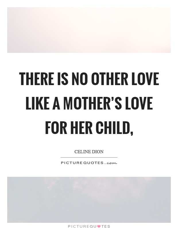 There is no other love like a mother's love for her child, Picture Quote #1