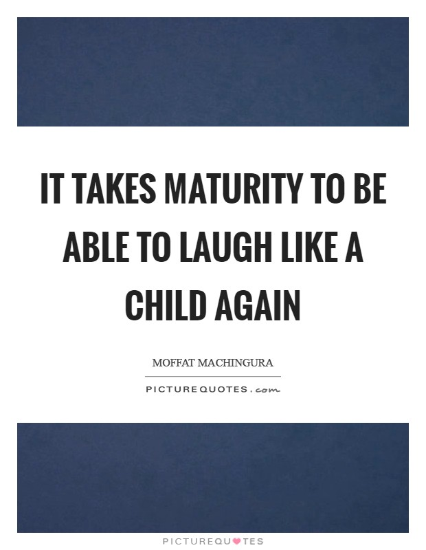It takes maturity to be able to laugh like a child again Picture Quote #1