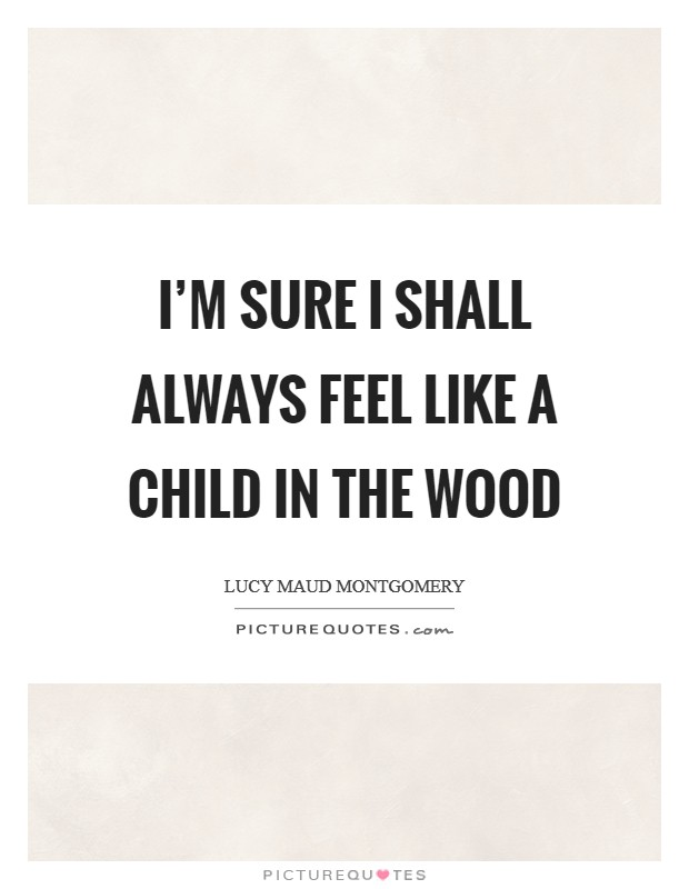 I'm sure I shall always feel like a child in the wood Picture Quote #1