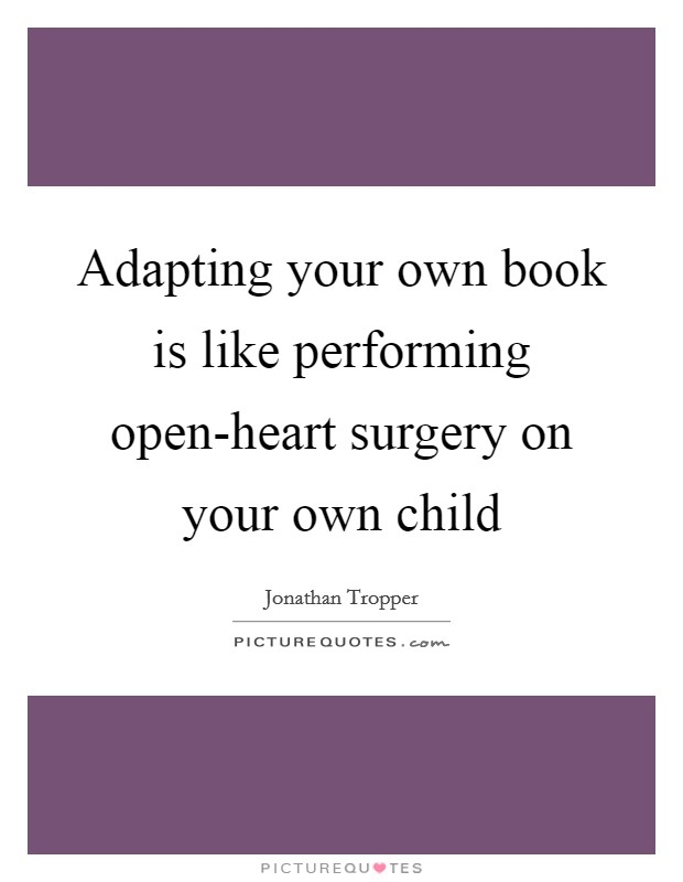Adapting your own book is like performing open-heart surgery on your own child Picture Quote #1