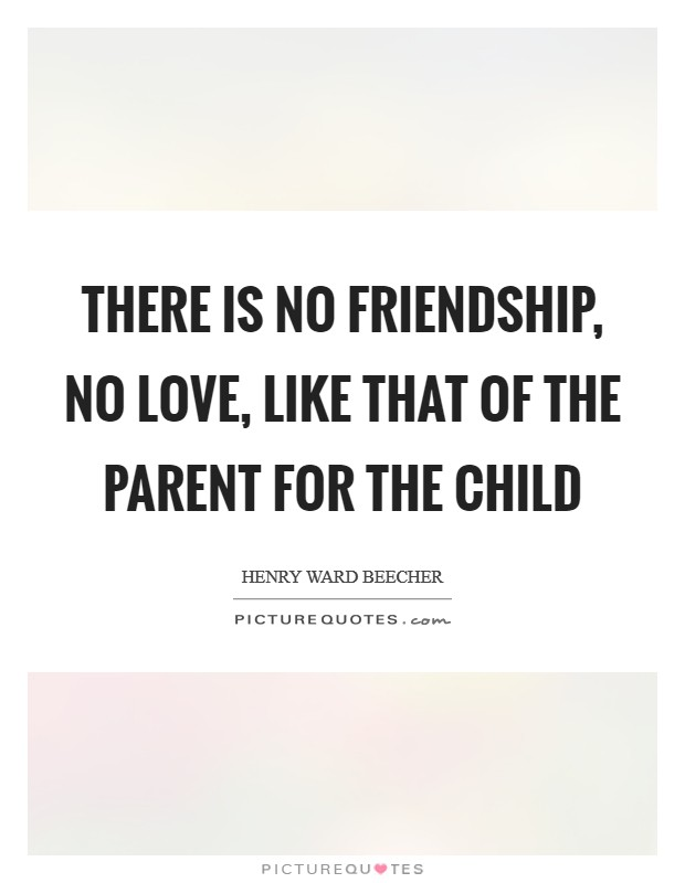 There is no friendship, no love, like that of the parent for the child Picture Quote #1