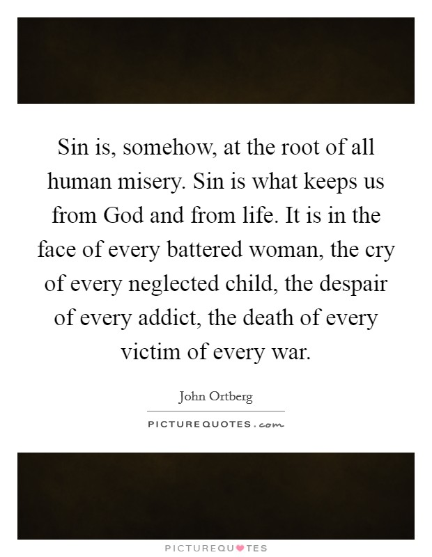 Sin is, somehow, at the root of all human misery. Sin is what keeps us from God and from life. It is in the face of every battered woman, the cry of every neglected child, the despair of every addict, the death of every victim of every war Picture Quote #1