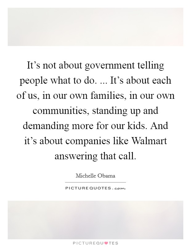 It's not about government telling people what to do. ... It's about each of us, in our own families, in our own communities, standing up and demanding more for our kids. And it's about companies like Walmart answering that call Picture Quote #1