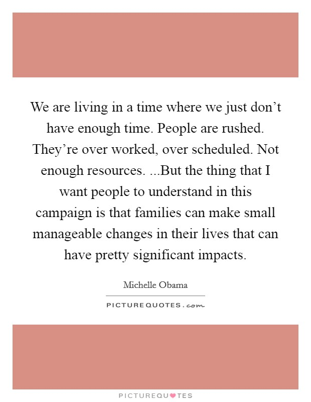 We are living in a time where we just don't have enough time. People are rushed. They're over worked, over scheduled. Not enough resources. ...But the thing that I want people to understand in this campaign is that families can make small manageable changes in their lives that can have pretty significant impacts Picture Quote #1