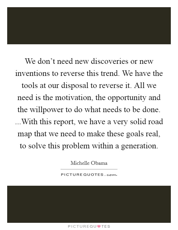 We don't need new discoveries or new inventions to reverse this trend. We have the tools at our disposal to reverse it. All we need is the motivation, the opportunity and the willpower to do what needs to be done. ...With this report, we have a very solid road map that we need to make these goals real, to solve this problem within a generation Picture Quote #1
