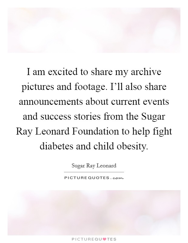 I am excited to share my archive pictures and footage. I'll also share announcements about current events and success stories from the Sugar Ray Leonard Foundation to help fight diabetes and child obesity Picture Quote #1