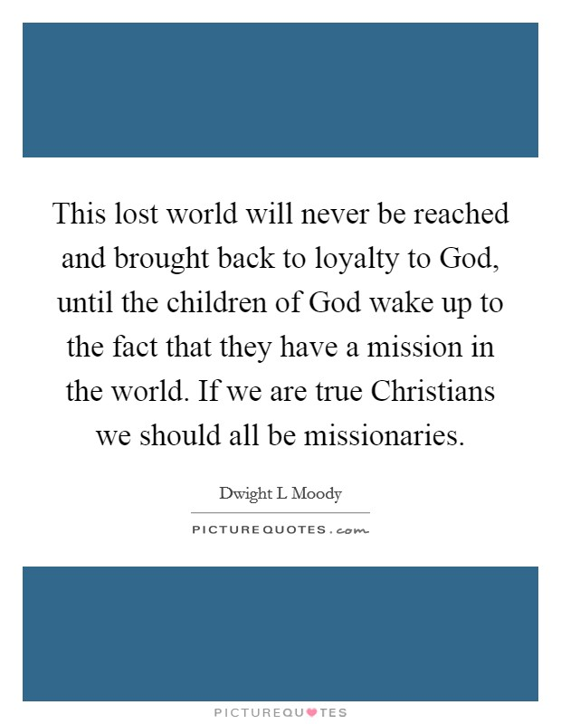 This lost world will never be reached and brought back to loyalty to God, until the children of God wake up to the fact that they have a mission in the world. If we are true Christians we should all be missionaries Picture Quote #1