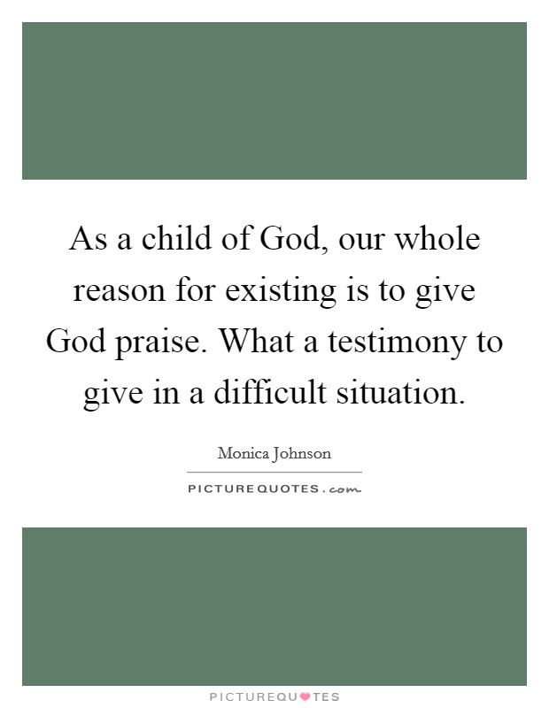 As a child of God, our whole reason for existing is to give God praise. What a testimony to give in a difficult situation Picture Quote #1