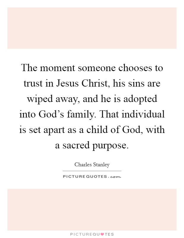 The moment someone chooses to trust in Jesus Christ, his sins are wiped away, and he is adopted into God's family. That individual is set apart as a child of God, with a sacred purpose Picture Quote #1