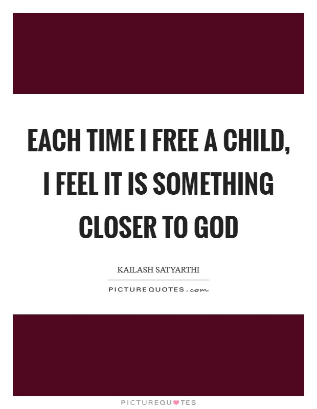 Each time I free a child, I feel it is something closer to God Picture Quote #1