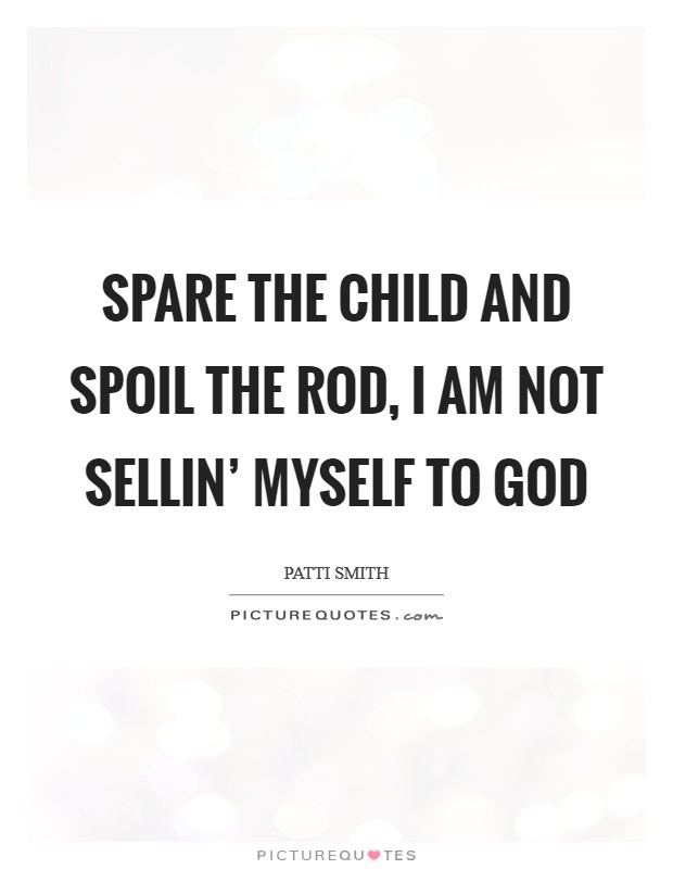 Spare the child and spoil the rod, I am not sellin' myself to god Picture Quote #1