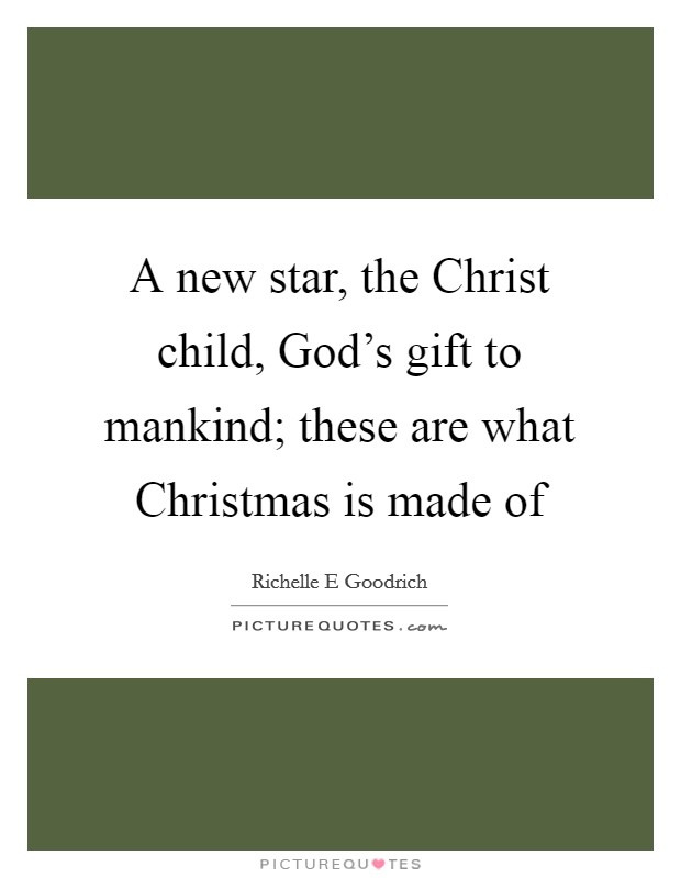A new star, the Christ child, God's gift to mankind; these are what Christmas is made of Picture Quote #1