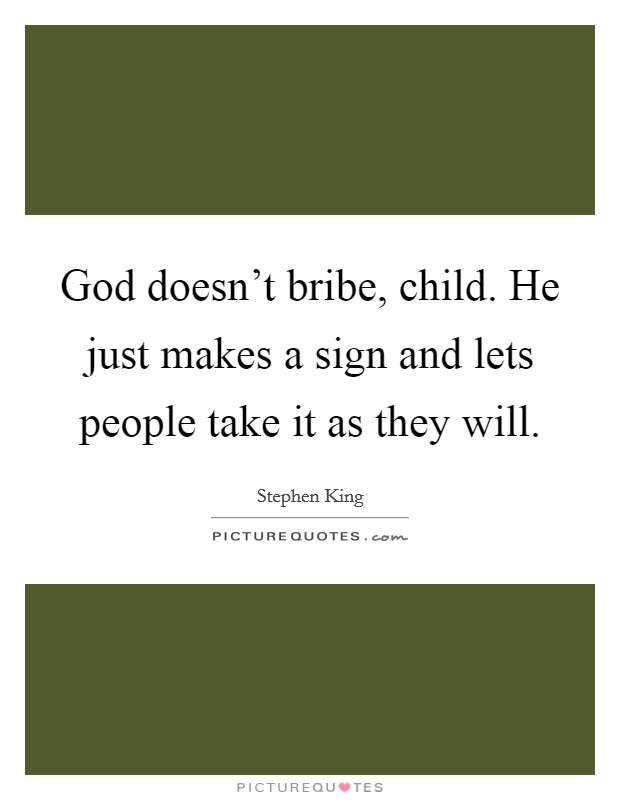 God doesn't bribe, child. He just makes a sign and lets people take it as they will Picture Quote #1