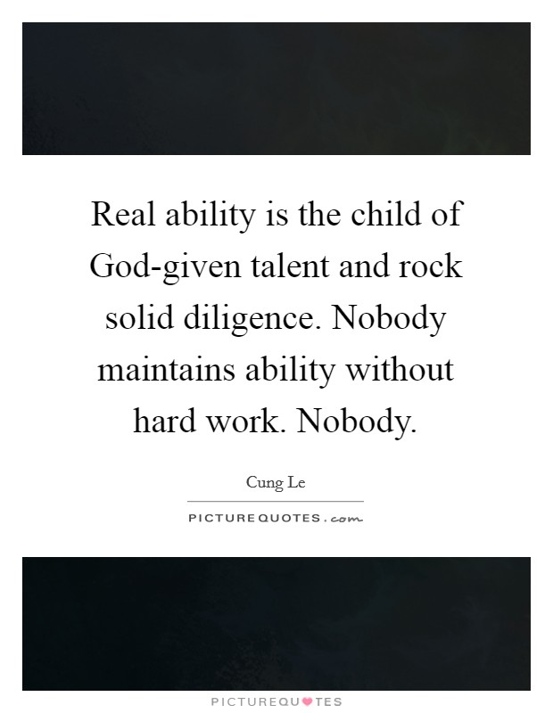 Real ability is the child of God-given talent and rock solid diligence. Nobody maintains ability without hard work. Nobody Picture Quote #1