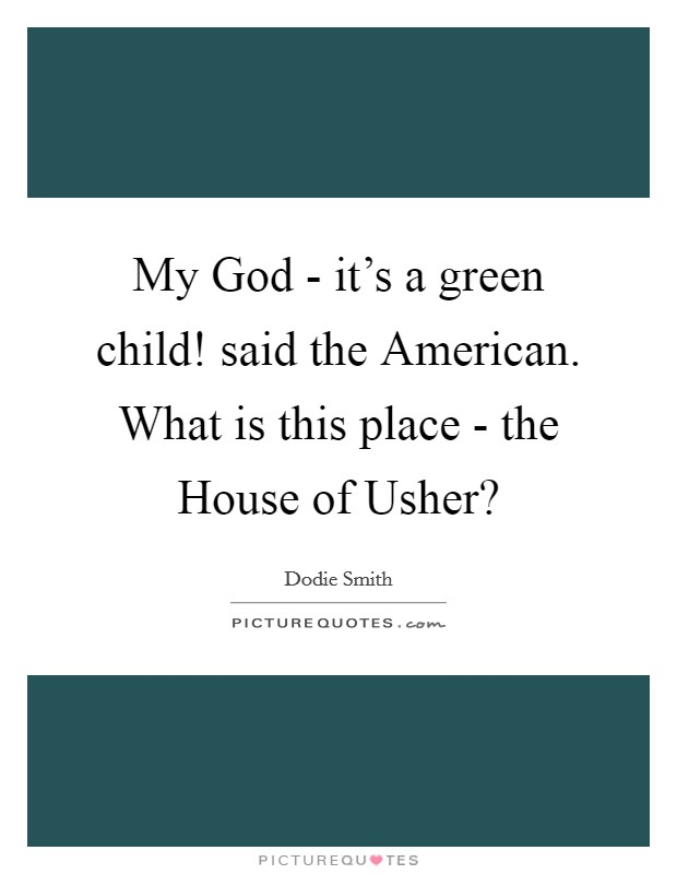 My God - it's a green child! said the American. What is this place - the House of Usher? Picture Quote #1