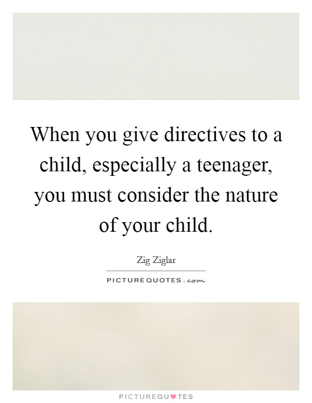 When you give directives to a child, especially a teenager, you must consider the nature of your child Picture Quote #1