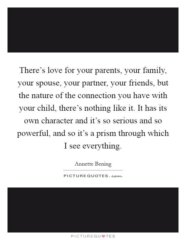 There's love for your parents, your family, your spouse, your partner, your friends, but the nature of the connection you have with your child, there's nothing like it. It has its own character and it's so serious and so powerful, and so it's a prism through which I see everything Picture Quote #1