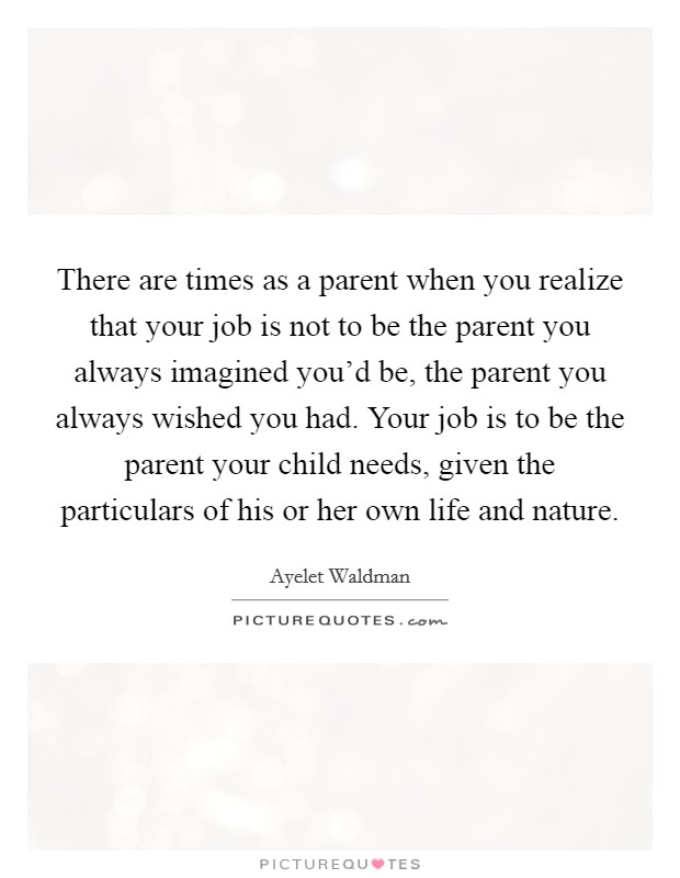 There are times as a parent when you realize that your job is not to be the parent you always imagined you'd be, the parent you always wished you had. Your job is to be the parent your child needs, given the particulars of his or her own life and nature Picture Quote #1