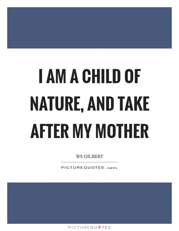 I am a child of Nature, and take after my mother Picture Quote #1