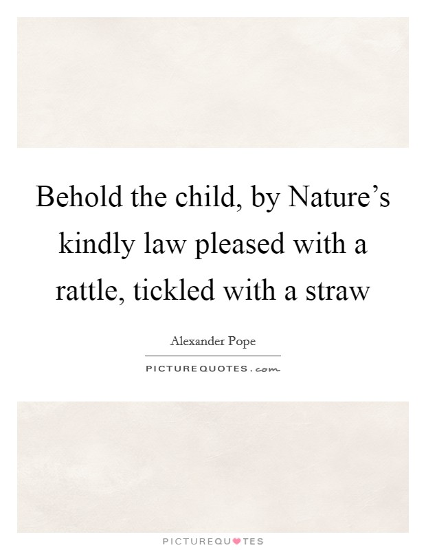 Behold the child, by Nature's kindly law pleased with a rattle, tickled with a straw Picture Quote #1