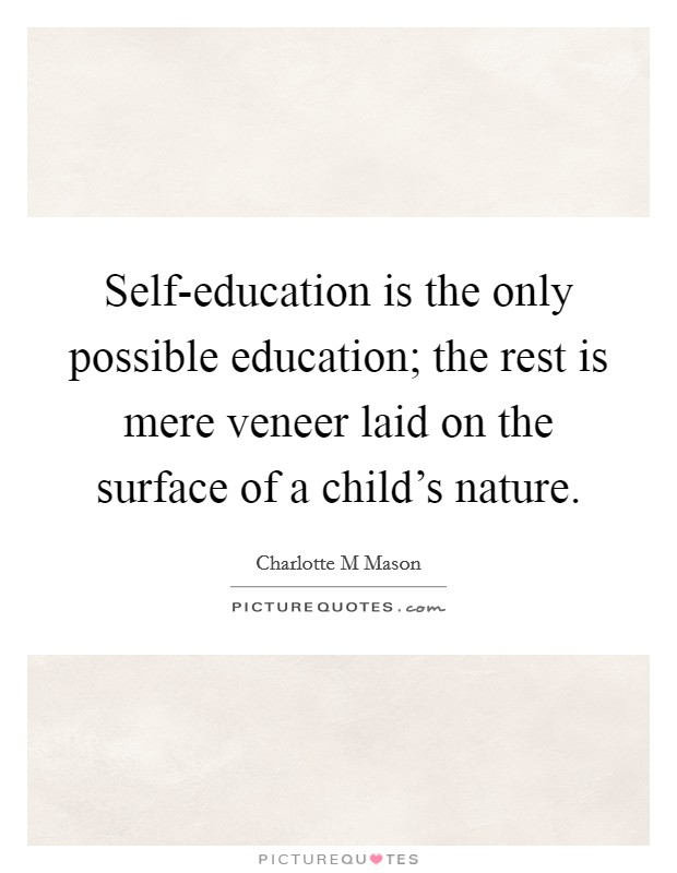 Self-education is the only possible education; the rest is mere veneer laid on the surface of a child's nature Picture Quote #1
