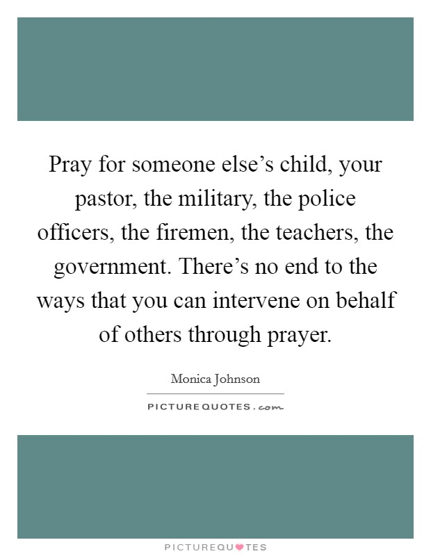 Pray for someone else's child, your pastor, the military, the police officers, the firemen, the teachers, the government. There's no end to the ways that you can intervene on behalf of others through prayer Picture Quote #1