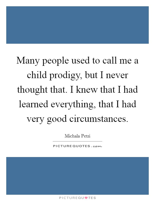 Many people used to call me a child prodigy, but I never thought that. I knew that I had learned everything, that I had very good circumstances Picture Quote #1