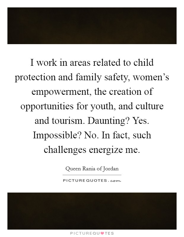 I work in areas related to child protection and family safety, women's empowerment, the creation of opportunities for youth, and culture and tourism. Daunting? Yes. Impossible? No. In fact, such challenges energize me Picture Quote #1