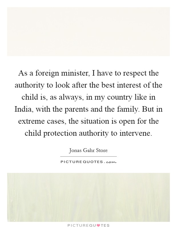 As a foreign minister, I have to respect the authority to look after the best interest of the child is, as always, in my country like in India, with the parents and the family. But in extreme cases, the situation is open for the child protection authority to intervene Picture Quote #1
