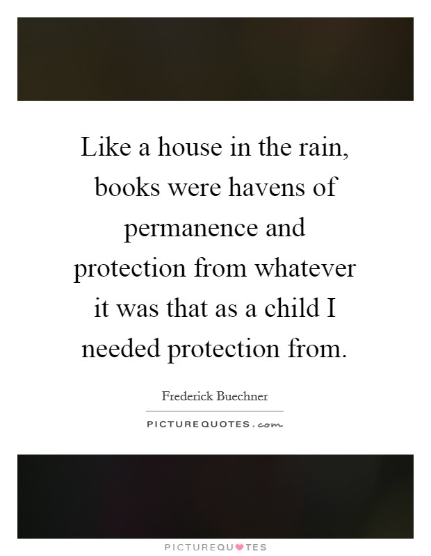 Like a house in the rain, books were havens of permanence and protection from whatever it was that as a child I needed protection from Picture Quote #1