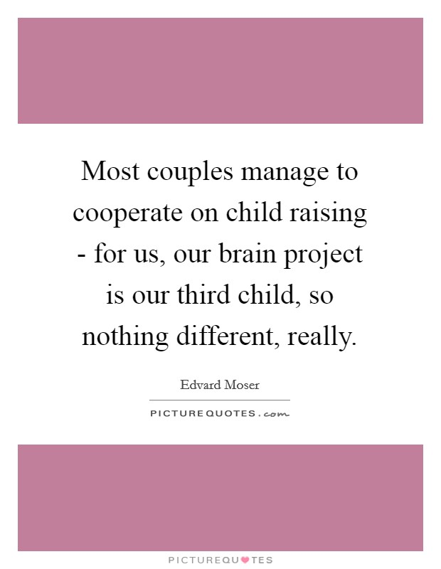 Most couples manage to cooperate on child raising - for us, our brain project is our third child, so nothing different, really Picture Quote #1