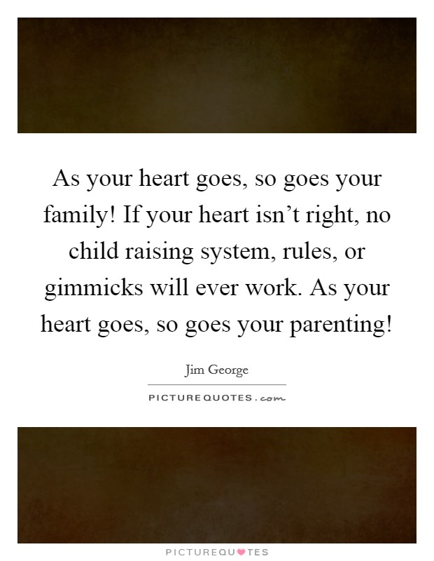 As your heart goes, so goes your family! If your heart isn't right, no child raising system, rules, or gimmicks will ever work. As your heart goes, so goes your parenting! Picture Quote #1